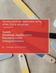 Quick Desktop Application Development Using Electron: Develop Desktop Application Using HTML CSS and JavaScript