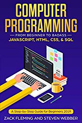 Computer Programming: From Beginner to Badass—JavaScript, HTML, CSS, & SQL: A Step-by-Step Guide for Beginners 2019